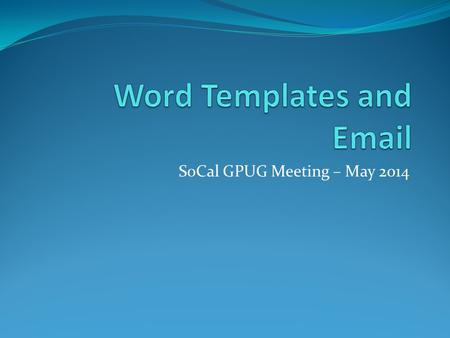 SoCal GPUG Meeting – May 2014. Agenda Word Template Features DEMO – Add Company Logo to the Word Templates Requirements for Modifying Word Templates DEMO.