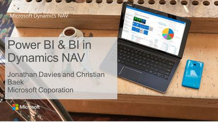 Microsoft Dynamics NAV Power BI & BI in Dynamics NAV Jonathan Davies and Christian Baek Microsoft Coporation.
