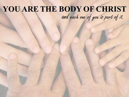 YOU ARE THE BODY OF CHRIST and each one of you is part of it.