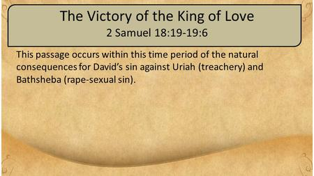 The Victory of the King of Love 2 Samuel 18:19-19:6 This passage occurs within this time period of the natural consequences for David's sin against Uriah.