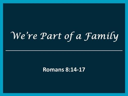 We're Part of a Family Romans 8:14-17. Romans 8 14 For as many as are led by the Spirit of God, these are sons of God. 15 For you did not receive the.