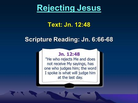 Rejecting Jesus Text: Jn. 12:48 Scripture Reading: Jn. 6:66-68 Jn. 12:48Jn. 4:1 He who rejects Me and does not receive My sayings, has one who judges.