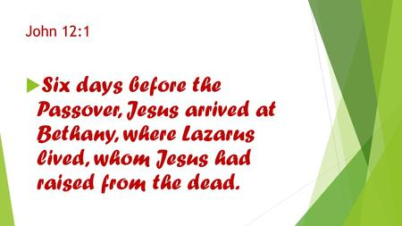 John 12:1  Six days before the Passover, Jesus arrived at Bethany, where Lazarus lived, whom Jesus had raised from the dead.