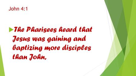 John 4:1  The Pharisees heard that Jesus was gaining and baptizing more disciples than John,