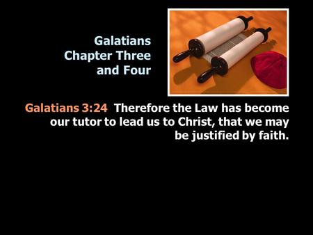 Galatians Chapter Three and Four Galatians 3:24 Therefore the Law has become our tutor to lead us to Christ, that we may be justified by faith.