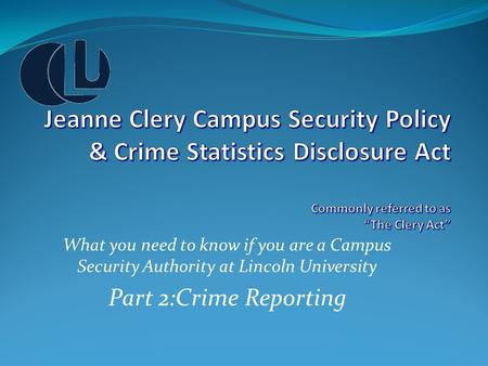 What you need to know if you are a Campus Security Authority at Lincoln University Part 2:Crime Reporting.