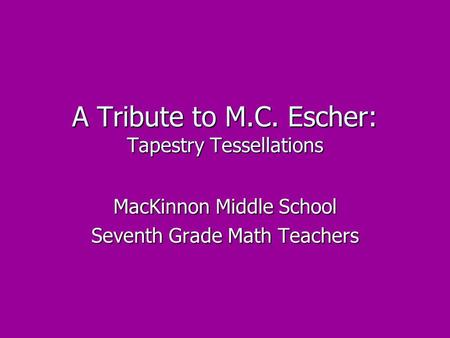 A Tribute to M.C. Escher: Tapestry Tessellations MacKinnon Middle School Seventh Grade Math Teachers.