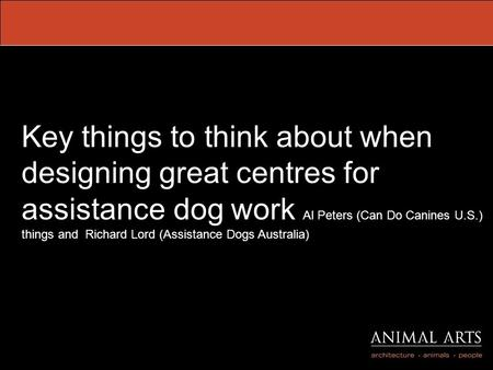 Key things to think about when designing great centres for assistance dog work Al Peters (Can Do Canines U.S.) things and Richard Lord (Assistance Dogs.