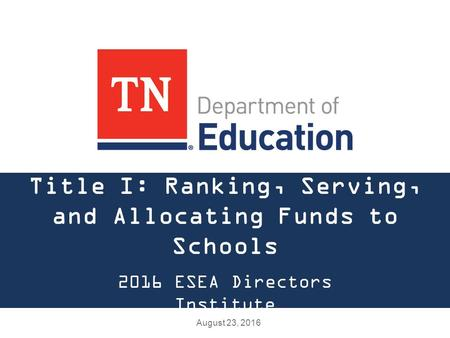 Title I: Ranking, Serving, and Allocating Funds to Schools 2016 ESEA Directors Institute August 23, 2016.