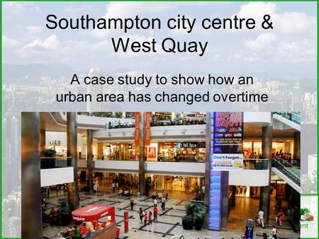 Southampton city centre & West Quay A case study to show how an urban area has changed overtime.