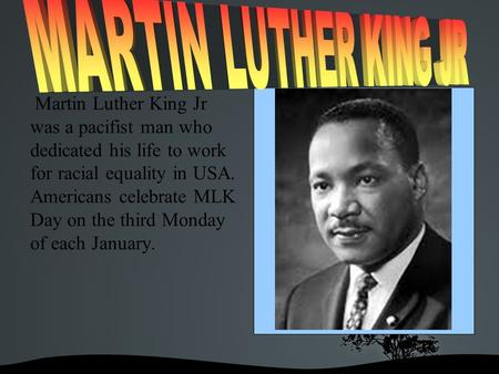 Martin Luther King Jr was a pacifist man who dedicated his life to work for racial equality in USA. Americans celebrate MLK Day on the third Monday of.