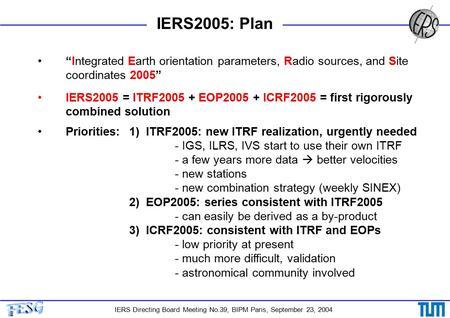"IERS Directing Board Meeting No.39, BIPM Paris, September 23, 2004 IERS2005: Plan ""Integrated Earth orientation parameters, Radio sources, and Site coordinates."