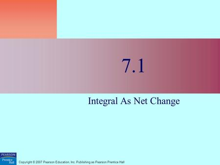 Copyright © 2007 Pearson Education, Inc. Publishing as Pearson Prentice Hall 7.1 Integral As Net Change.
