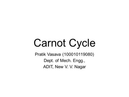 Carnot Cycle Pratik Vasava (100010119080) Dept. of Mech. Engg., ADIT, New V. V. Nagar.