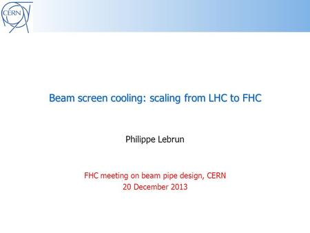 Beam screen cooling: scaling from LHC to FHC Philippe Lebrun FHC meeting on beam pipe design, CERN 20 December 2013.