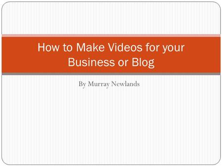 By Murray Newlands How to Make Videos for your Business or Blog.