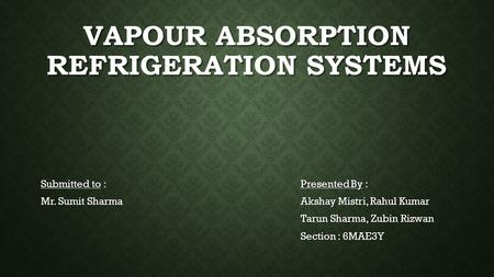 VAPOUR ABSORPTION REFRIGERATION SYSTEMS Submitted to : Mr. Sumit Sharma Presented By : Akshay Mistri, Rahul Kumar Tarun Sharma, Zubin Rizwan Section :