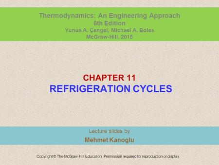 CHAPTER 11 REFRIGERATION CYCLES Lecture slides by Mehmet Kanoglu Copyright © The McGraw-Hill Education. Permission required for reproduction or display.