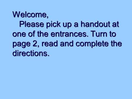 Welcome, Please pick up a handout at one of the entrances. Turn to page 2, read and complete the directions.