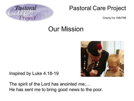 Pastoral Care Project Charity No 1094766 Our Mission Inspired by Luke 4.18-19 The spirit of the Lord has anointed me;… He has sent me to bring good news.
