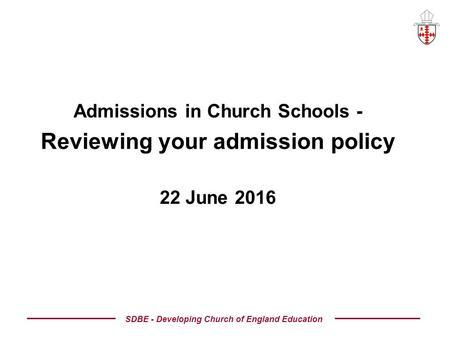 Admissions in Church Schools - Reviewing your admission policy 22 June 2016 SDBE - Developing Church of England Education.