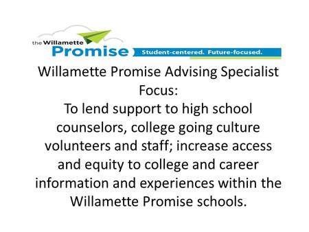 Willamette Promise Advising Specialist Focus: To lend support to high school counselors, college going culture volunteers and staff; increase access and.