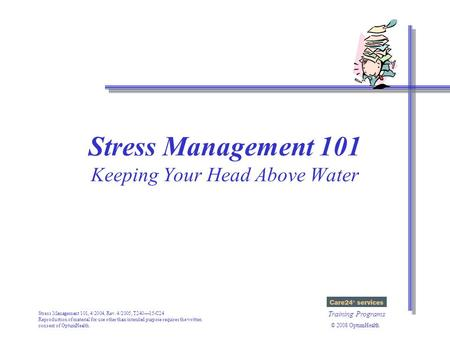 Stress Management 101, 4/2004, Rev. 4/2005, T240—15-C24 Reproduction of material for use other than intended purpose requires the written consent of OptumHealth.