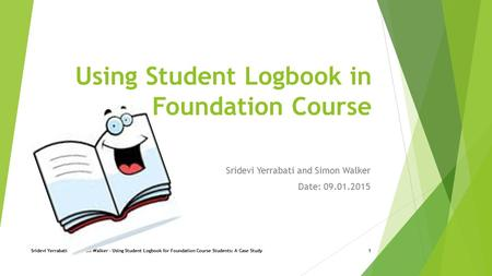 Using Student Logbook in a Foundation Course Sridevi Yerrabati and Simon Walker Date: 09.01.2015 Sridevi Yerrabati and Simon Walker - Using Student Logbook.