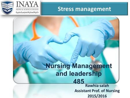 Stress management Rawhia salah Assistant Prof. of Nursing 2015/2016 Nursing Management and leadership 485.