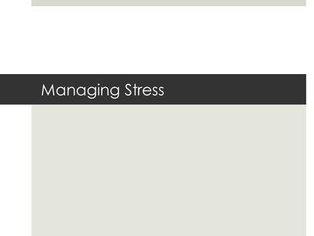 Managing Stress. What Causes Stress  Stress: is the response of your body and mind to being challenged or threatened.  Eustress: Positive Stress  Distress: