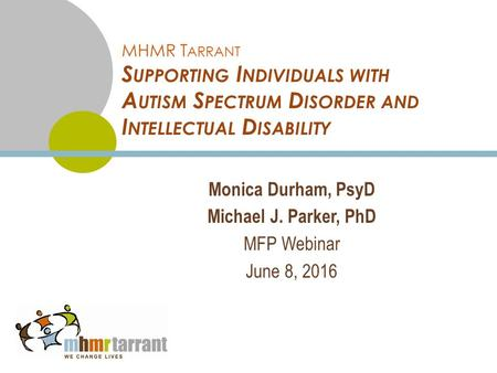 MHMR T ARRANT S UPPORTING I NDIVIDUALS WITH A UTISM S PECTRUM D ISORDER AND I NTELLECTUAL D ISABILITY Monica Durham, PsyD Michael J. Parker, PhD MFP Webinar.