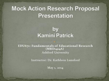 EDU671: Fundamentals of Educational Research (MRD1414A) Ashford University Instructor: Dr. Kathleen Lunsford May 1, 2014.