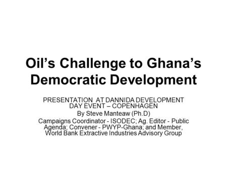 Oil's Challenge to Ghana's Democratic Development PRESENTATION AT DANNIDA DEVELOPMENT DAY EVENT – COPENHAGEN By Steve Manteaw (Ph.D) Campaigns Coordinator.