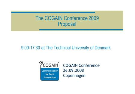 COGAIN Conference 26.09.2008 Copenhagen The COGAIN Conference 2009 Proposal 9.00-17.30 at The Technical University of Denmark.