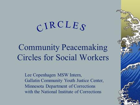 Community Peacemaking Circles for Social Workers Lee Copenhagen MSW Intern, Gallatin Community Youth Justice Center, Minnesota Department of Corrections.