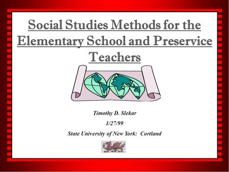 Social Studies Methods for the Elementary School and Preservice Teachers Timothy D. Slekar 1/27/99 State University of New York: Cortland.