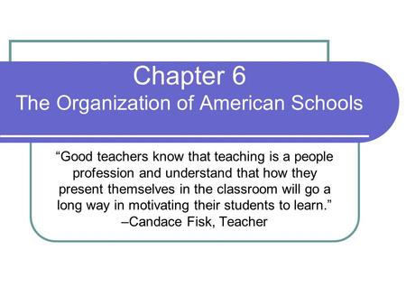 "Chapter 6 The Organization of American Schools ""Good teachers know that teaching is a people profession and understand that how they present themselves."