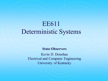 EE611 Deterministic Systems State Observers Kevin D. Donohue Electrical and Computer Engineering University of Kentucky.