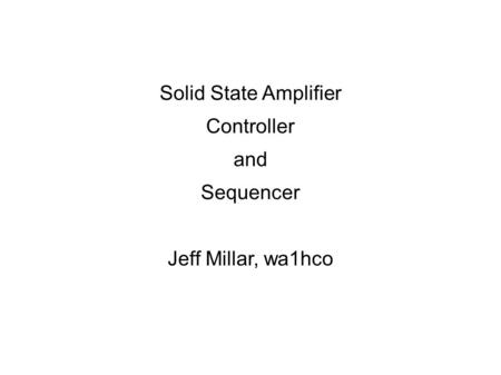 Solid State Amplifier Controller and Sequencer Jeff Millar, wa1hco.