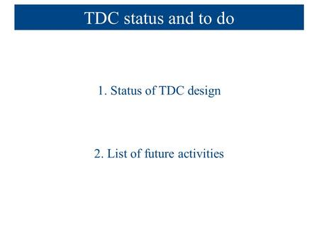 TDC status and to do 1. Status of TDC design 2. List of future activities.
