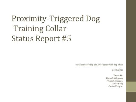 Proximity-Triggered Dog Training Collar Status Report #5 Distance detecting behavior correction dog collar 2/20/2012 Team 10: Hamad Aldossary Yagoob Alsarouj.