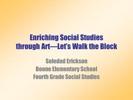 Enriching Social Studies through Art—Let's Walk the Block Soledad Erickson Boone Elementary School Fourth Grade Social Studies.