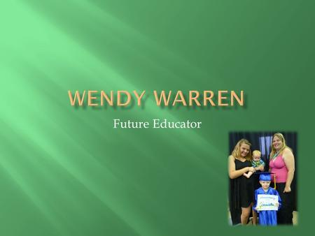 Future Educator.  Hello my name is Wendy Warren. I am a mother of three children and a wife going on ten years. I have a strong sense of family and values.