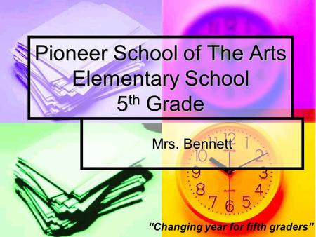 "Pioneer School of The Arts Elementary School 5 th Grade Mrs. Bennett ""Changing year for fifth graders"""