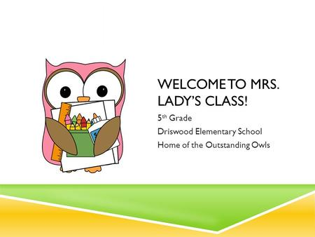 WELCOME TO MRS. LADY'S CLASS! 5 th Grade Driswood Elementary School Home of the Outstanding Owls.