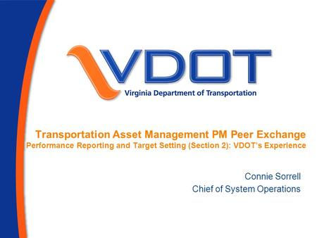Transportation Asset Management PM Peer Exchange Performance Reporting and Target Setting (Section 2): VDOT's Experience Connie Sorrell Chief of System.
