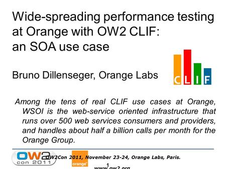 1 OW2Con 2011, November 23-24, Orange Labs, Paris.  Wide-spreading performance testing at Orange with OW2 CLIF: an SOA use case Bruno Dillenseger,