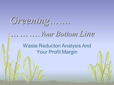 Greening……. ………. Your Bottom Line Waste Reducton Analysis And Your Profit Margin.