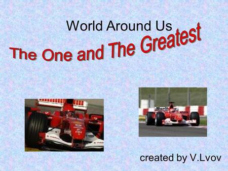 World Around Us created by V.Lvov. The hypothesis of the project What if a man drives a race car, then he should be fearless. What determines the development.