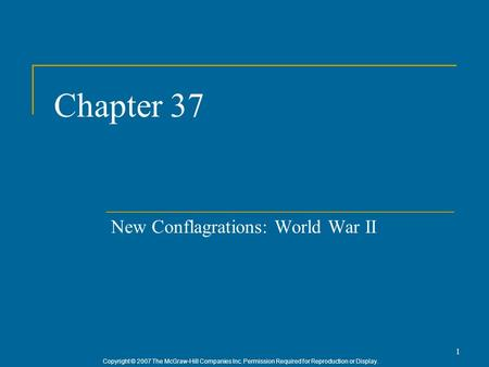 Copyright © 2007 The McGraw-Hill Companies Inc. Permission Required for Reproduction or Display. 1 Chapter 37 New Conflagrations: World War II.